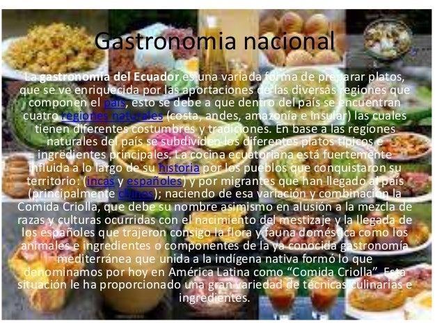 Gastronomia nacional  La gastronomía del Ecuador es una variada forma de preparar platos,que se ve enriquecida por las apo...