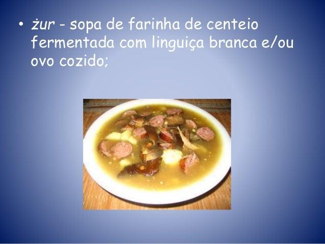 • żur - sopa de farinha de centeio fermentada com linguiça branca e/ou ovo cozido;