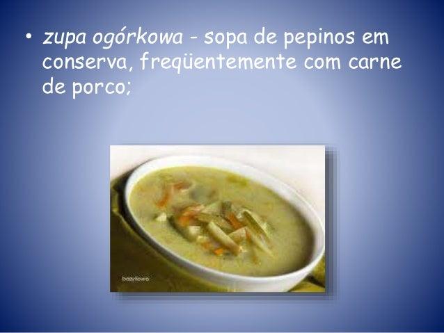 • zupa ogórkowa - sopa de pepinos em conserva, freqüentemente com carne de porco;