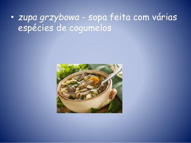 • zupa grzybowa - sopa feita com várias espécies de cogumelos