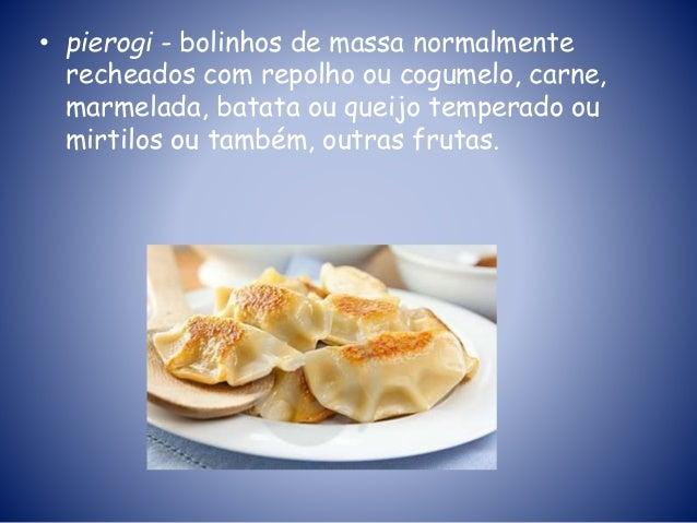 • pierogi - bolinhos de massa normalmente recheados com repolho ou cogumelo, carne, marmelada, batata ou queijo temperado ...