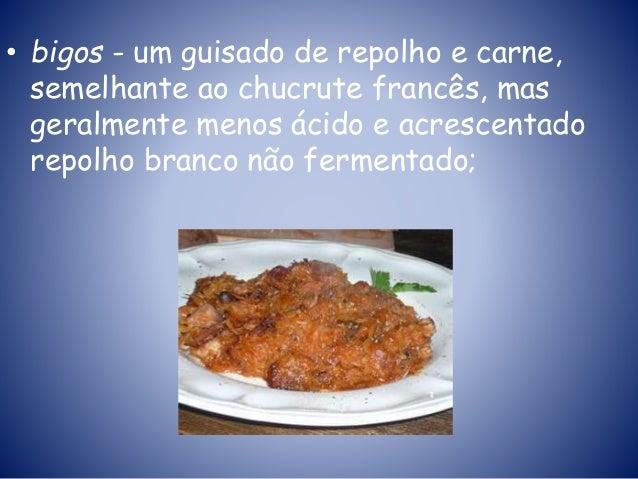• bigos - um guisado de repolho e carne, semelhante ao chucrute francês, mas geralmente menos ácido e acrescentado repolho...