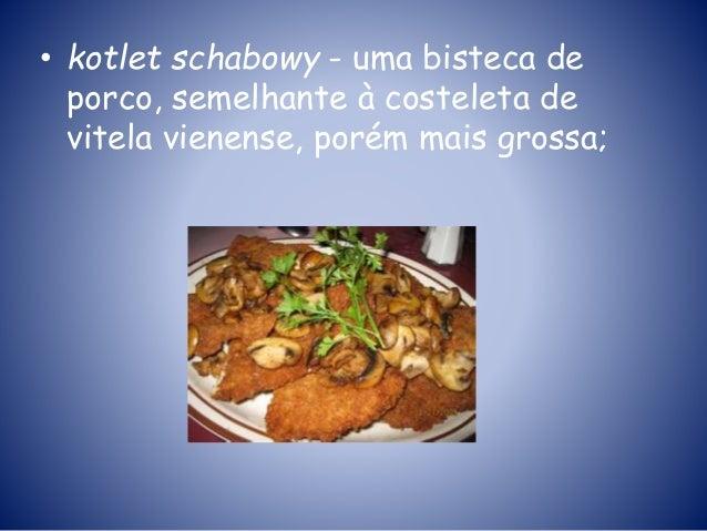 • kotlet schabowy - uma bisteca de porco, semelhante à costeleta de vitela vienense, porém mais grossa;