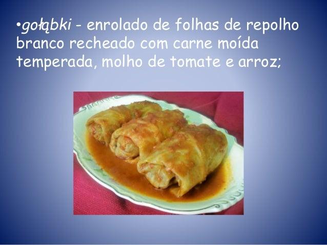 •gołąbki - enrolado de folhas de repolho branco recheado com carne moída temperada, molho de tomate e arroz;