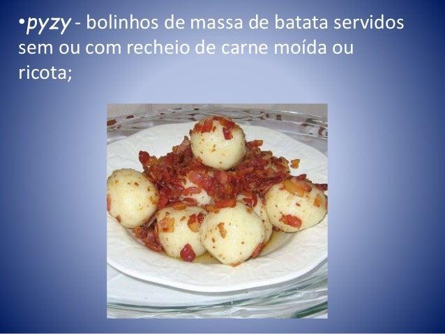 •pyzy - bolinhos de massa de batata servidos sem ou com recheio de carne moída ou ricota;