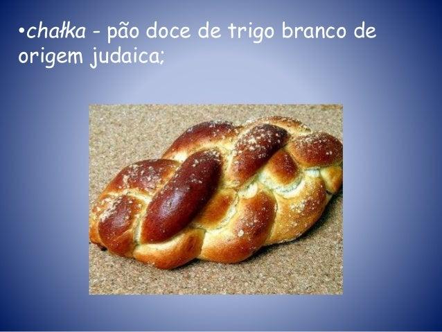 •chałka - pão doce de trigo branco de origem judaica;