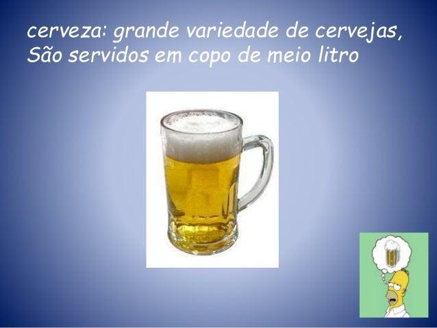 cerveza: grande variedade de cervejas, São servidos em copo de meio litro