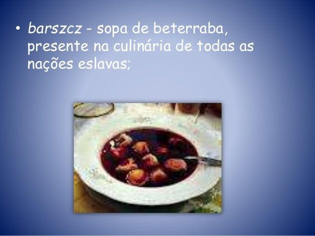 • barszcz - sopa de beterraba, presente na culinária de todas as nações eslavas;