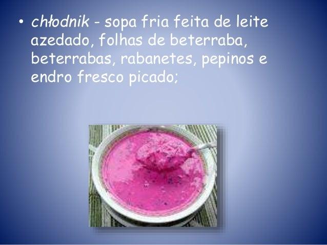 • chłodnik - sopa fria feita de leite azedado, folhas de beterraba, beterrabas, rabanetes, pepinos e endro fresco picado;