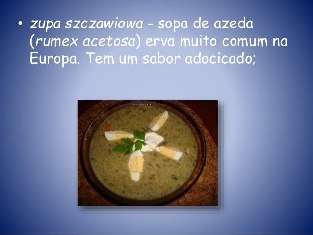 • zupa szczawiowa - sopa de azeda (rumex acetosa) erva muito comum na Europa. Tem um sabor adocicado;