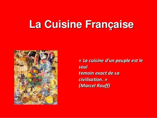 La Cuisine Française « La cuisine d'un peuple est le seul temoin exact de sa civilisation. » (Marcel Rouff)