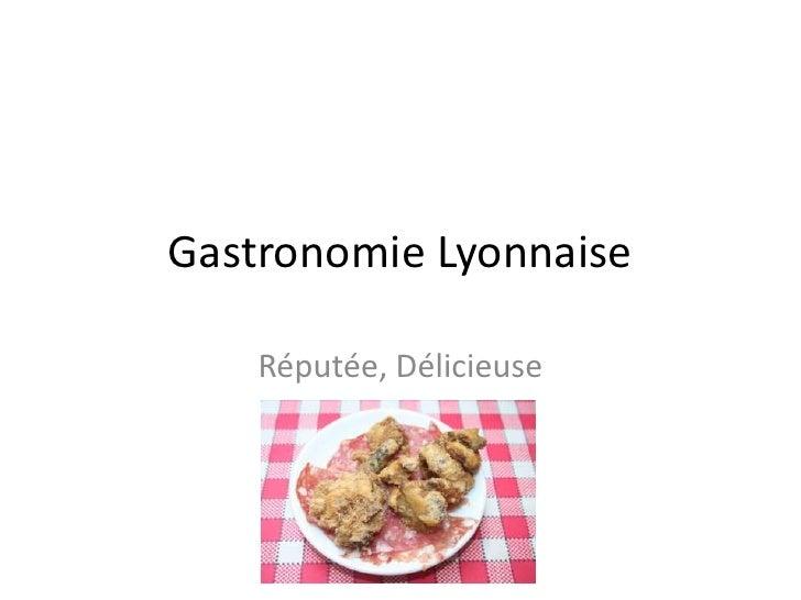 Gastronomie Lyonnaise<br />Réputée, Délicieuse<br />