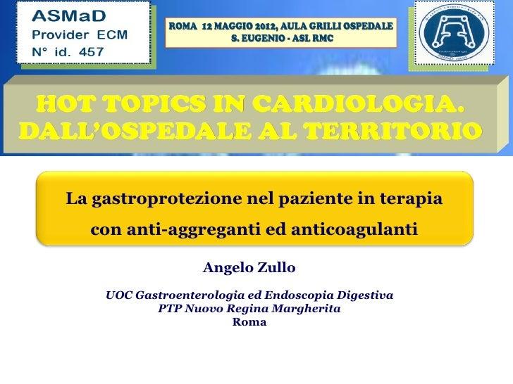 La gastroprotezione nel paziente in terapia  con anti-aggreganti ed anticoagulanti                   Angelo Zullo    UOC G...