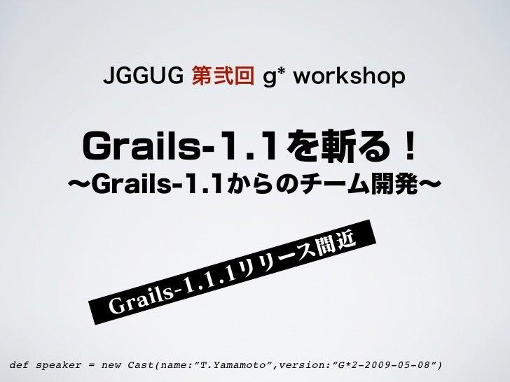 JGGUG 第弐回 g* workshop          Grails-1.1を斬る!        ∼Grails-1.1からのチーム開発∼                                           間近    ...