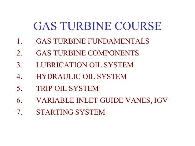 GAS TURBINE COURSE1.   GAS TURBINE FUNDAMENTALS2.   GAS TURBINE COMPONENTS3.   LUBRICATION OIL SYSTEM4.   HYDRAULIC OIL SY...