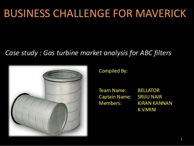 1 BUSINESS CHALLENGE FOR MAVERICK Case study : Gas turbine market analysis for ABC filters Compiled By: Team Name: BELLATO...