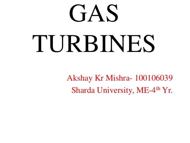 GAS TURBINES Akshay Kr Mishra- 100106039 Sharda University, ME-4th Yr.
