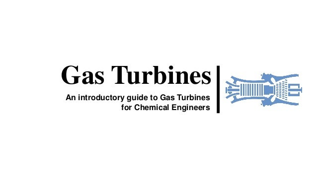 Gas Turbines An introductory guide to Gas Turbines for Chemical Engineers