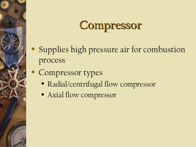 Compressor •  •  Supplies high pressure air for combustion process Compressor types • •  Radial/centrifugal flow compresso...