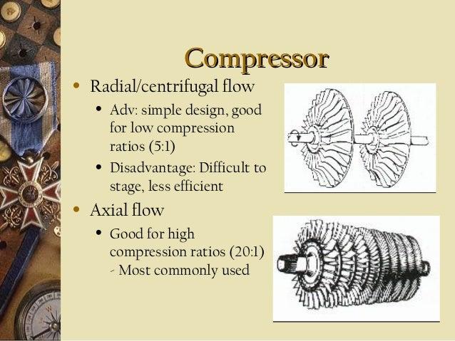 Compressor •  Radial/centrifugal flow •  •  •  Adv: simple design, good for low compression ratios (5:1) Disadvantage: Dif...