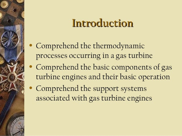 Introduction •  •  •  Comprehend the thermodynamic processes occurring in a gas turbine Comprehend the basic components of...