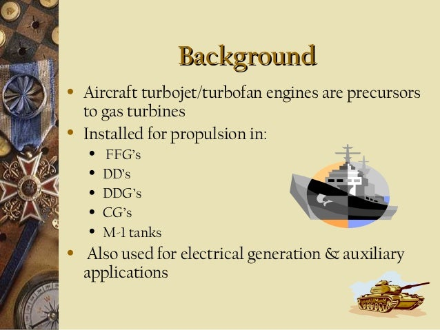 Background •  •  Aircraft turbojet/turbofan engines are precursors to gas turbines Installed for propulsion in: • • • • • ...