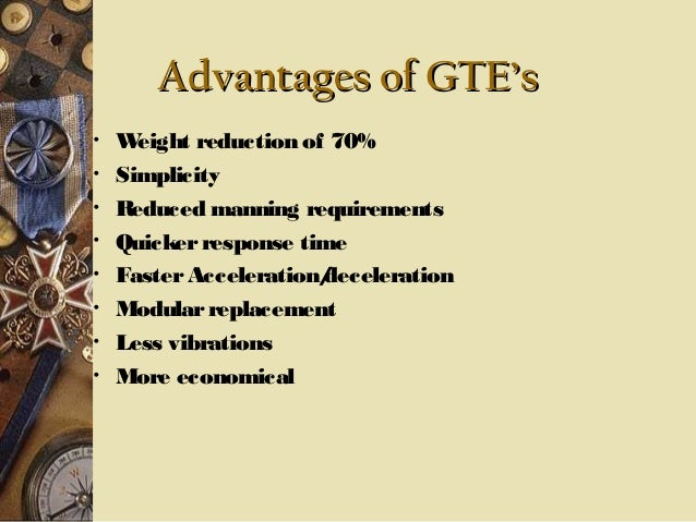 Advantages of GTE's • • • • • • • •  W eight reduction of 70% Simplicity Reduced manning requirements Quicker response tim...