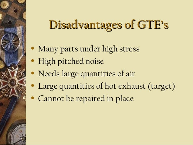 Disadvantages of GTE's • • • • •  Many parts under high stress High pitched noise Needs large quantities of air Large quan...