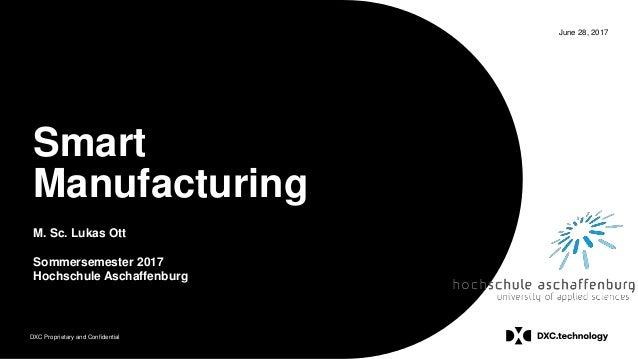 DXC Proprietary and Confidential June 28, 2017 Smart Manufacturing M. Sc. Lukas Ott Sommersemester 2017 Hochschule Aschaff...