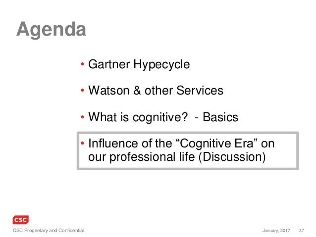 37January, 2017CSC Proprietary and Confidential Agenda • Gartner Hypecycle • Watson & other Services • What is cognitive? ...