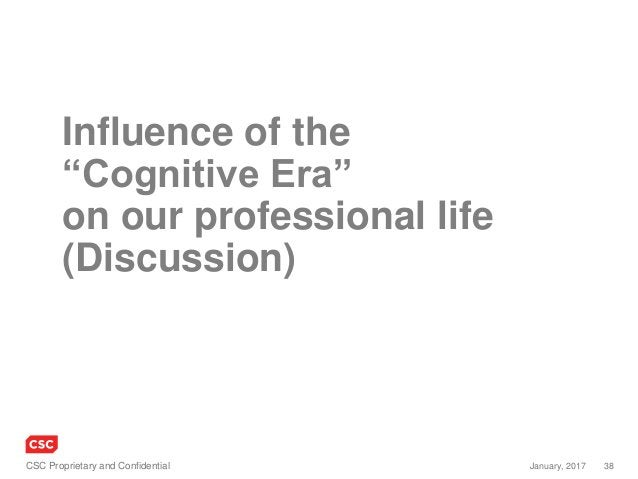 """38January, 2017CSC Proprietary and Confidential Influence of the """"Cognitive Era"""" on our professional life (Discussion)"""