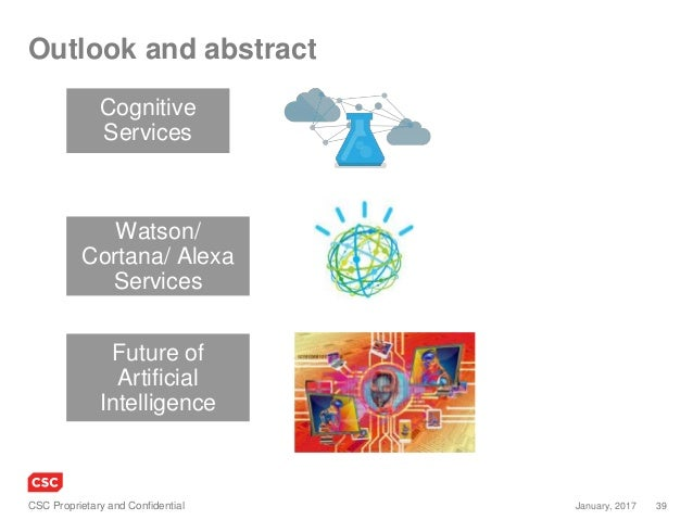 39January, 2017CSC Proprietary and Confidential Outlook and abstract Cognitive Services Watson/ Cortana/ Alexa Services Fu...