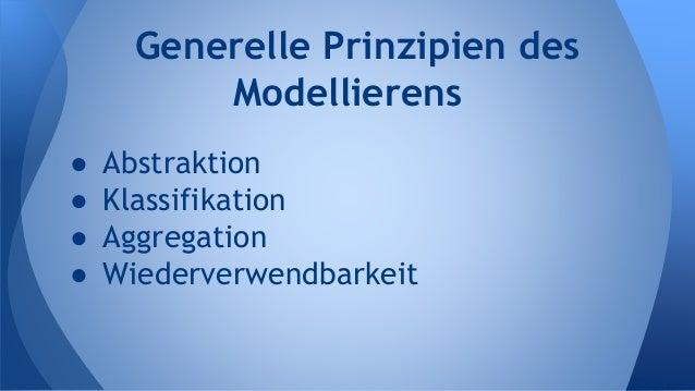 ● Abstraktion ● Klassifikation ● Aggregation ● Wiederverwendbarkeit Generelle Prinzipien des Modellierens