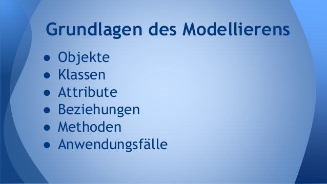 ● Objekte ● Klassen ● Attribute ● Beziehungen ● Methoden ● Anwendungsfälle Grundlagen des Modellierens