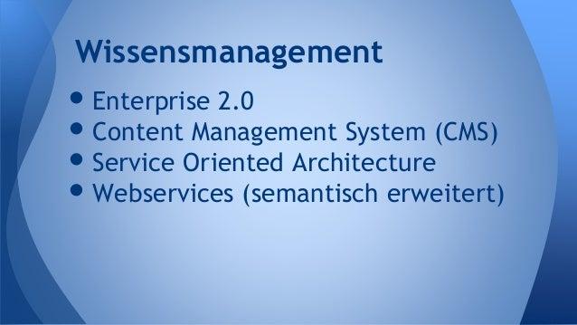 •Enterprise 2.0 •Content Management System (CMS) •Service Oriented Architecture •Webservices (semantisch erweitert) Wissen...