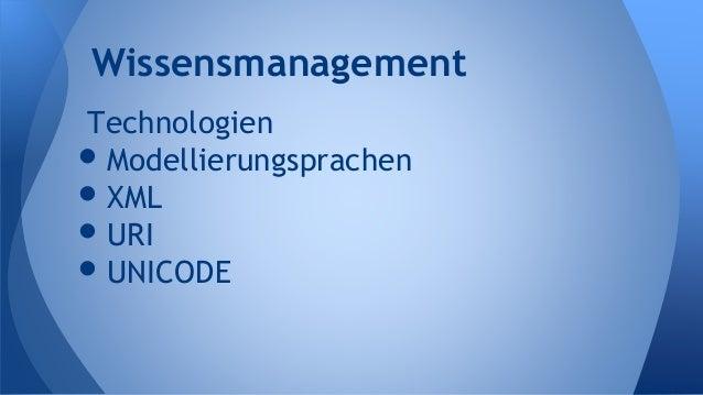 Technologien •Modellierungsprachen •XML •URI •UNICODE Wissensmanagement