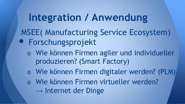 MSEE( Manufacturing Service Ecosystem) • Forschungsprojekt o Wie können Firmen agiler und individueller produzieren? (Smar...