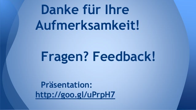 Danke für Ihre Aufmerksamkeit! Fragen? Feedback! Präsentation: http://goo.gl/uPrpH7