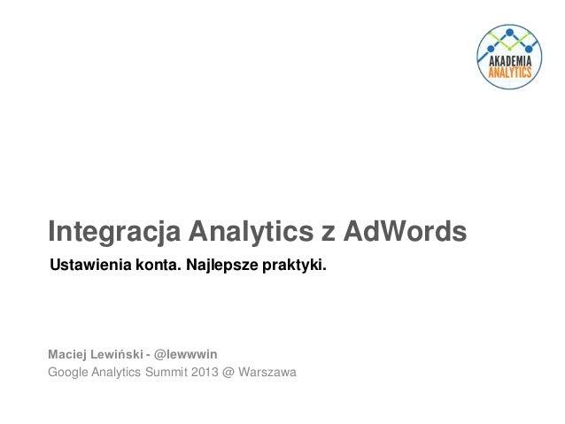 Integracja Analytics z AdWords Ustawienia konta. Najlepsze praktyki.  Maciej Lewiński - @lewwwin Google Analytics Summit 2...
