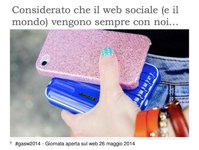 Considerato che il web sociale (e il mondo) vengono sempre con noi… #gasw2014 - Giornata aperta sul web 26 maggio 2014
