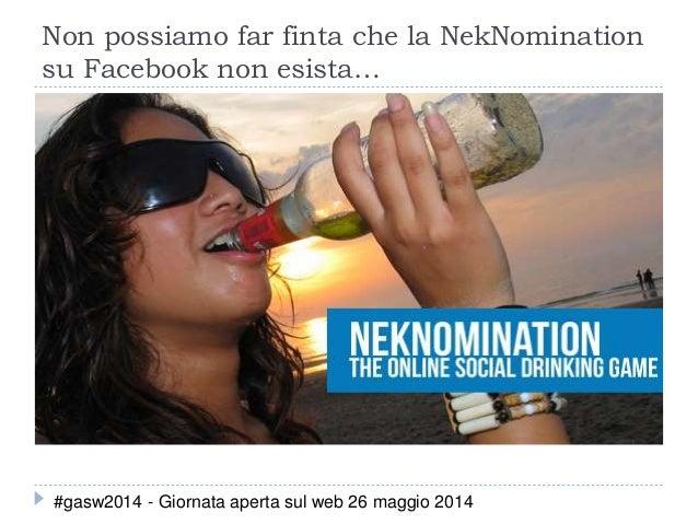 Non possiamo far finta che la NekNomination su Facebook non esista… #gasw2014 - Giornata aperta sul web 26 maggio 2014