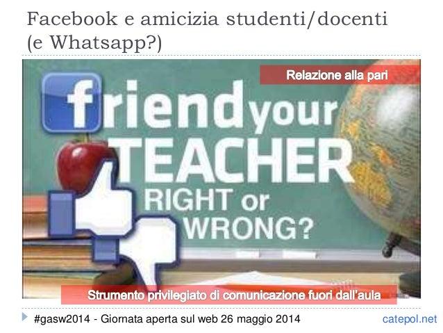 Facebook e amicizia studenti/docenti (e Whatsapp?) catepol.net#gasw2014 - Giornata aperta sul web 26 maggio 2014