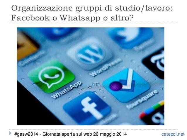 Organizzazione gruppi di studio/lavoro: Facebook o Whatsapp o altro? catepol.net#gasw2014 - Giornata aperta sul web 26 mag...
