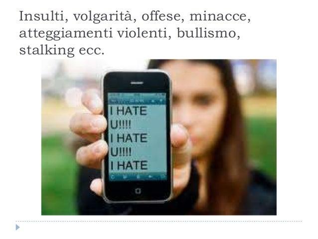 Insulti, volgarità, offese, minacce, atteggiamenti violenti, bullismo, stalking ecc.