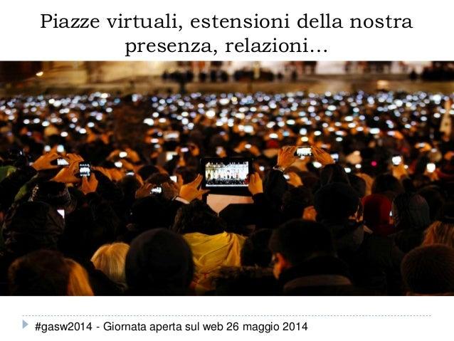 Piazze virtuali, estensioni della nostra presenza, relazioni… #gasw2014 - Giornata aperta sul web 26 maggio 2014