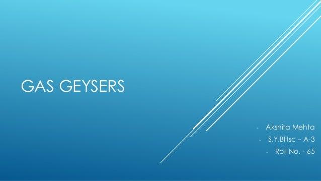 GAS GEYSERS Akshita Mehta  -  S.Y.BHsc – A-3  -  Roll No. - 65