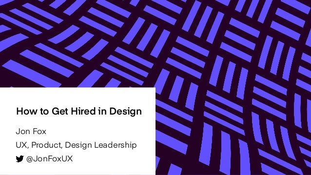 How to Get Hired in Design Jon Fox UX, Product, Design Leadership @JonFoxUX