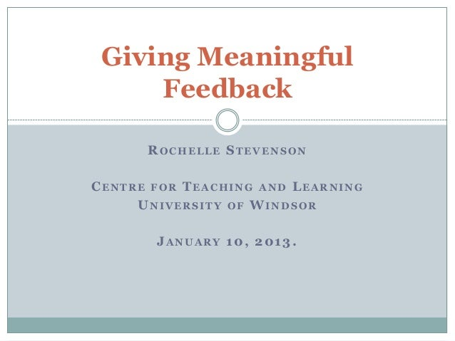 Giving Meaningful     Feedback      ROCHELLE STEVENSONCENTRE FOR TEACHING AND LEARNING     UNIVERSITY OF WINDSOR       JAN...