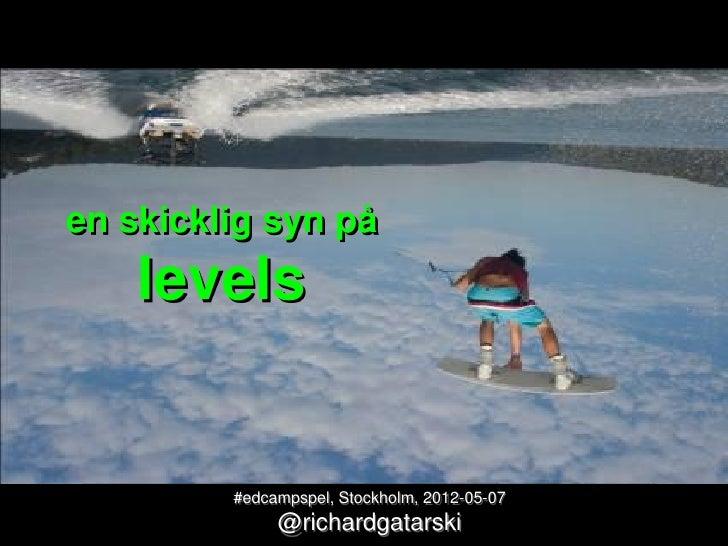 en skicklig syn på    levels         #edcampspel, Stockholm, 2012-05-07              @richardgatarski
