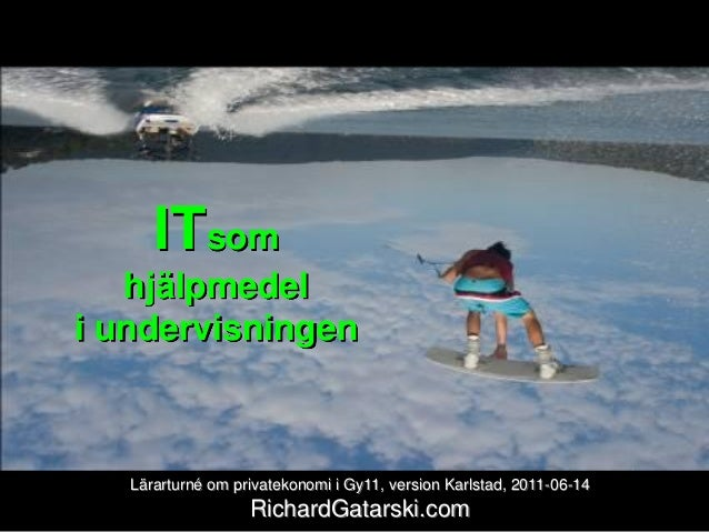 ITsom hjälpmedel i undervisningen Lärarturné om privatekonomi i Gy11, version Karlstad, 2011-06-14 RichardGatarski.com
